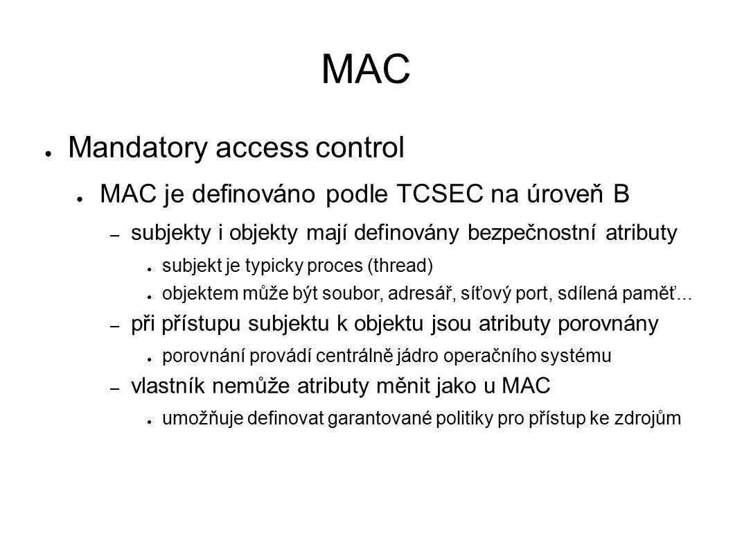 MAC ● Mandatory access control ● MAC je definováno podle TCSEC na úroveň B – subjekty i objekty mají definovány bezpečnostní atributy ● subjekt je typicky proces (thread) ● objektem může být soubor, adresář, síťový port, sdílená paměť...