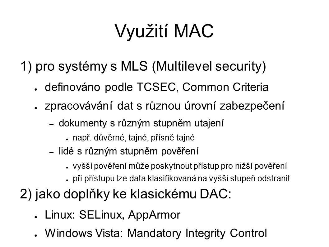 Využití MAC 1) pro systémy s MLS (Multilevel security) ● definováno podle TCSEC, Common Criteria ● zpracovávání dat s různou úrovní zabezpečení – dokumenty s různým stupněm utajení ● např.