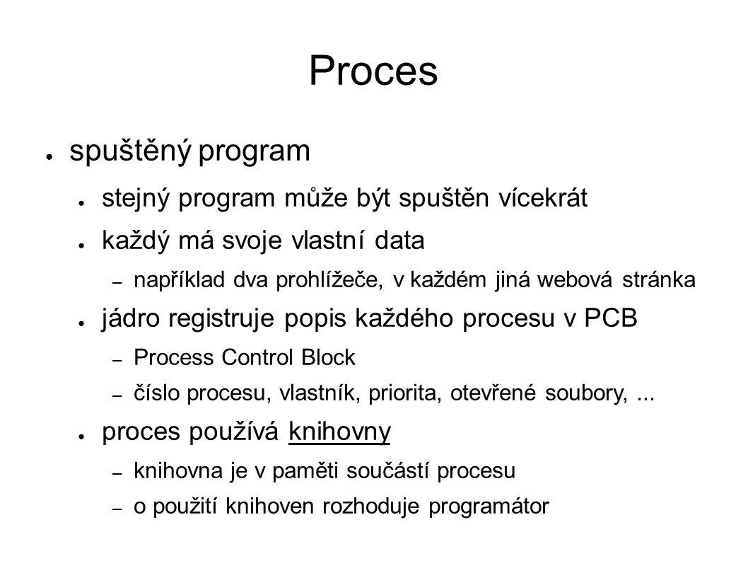 Proces ● spuštěný program ● stejný program může být spuštěn vícekrát ● každý má svoje vlastní data – například dva prohlížeče, v každém jiná webová stránka ● jádro registruje popis každého procesu v PCB – Process Control Block – číslo procesu, vlastník, priorita, otevřené soubory,...