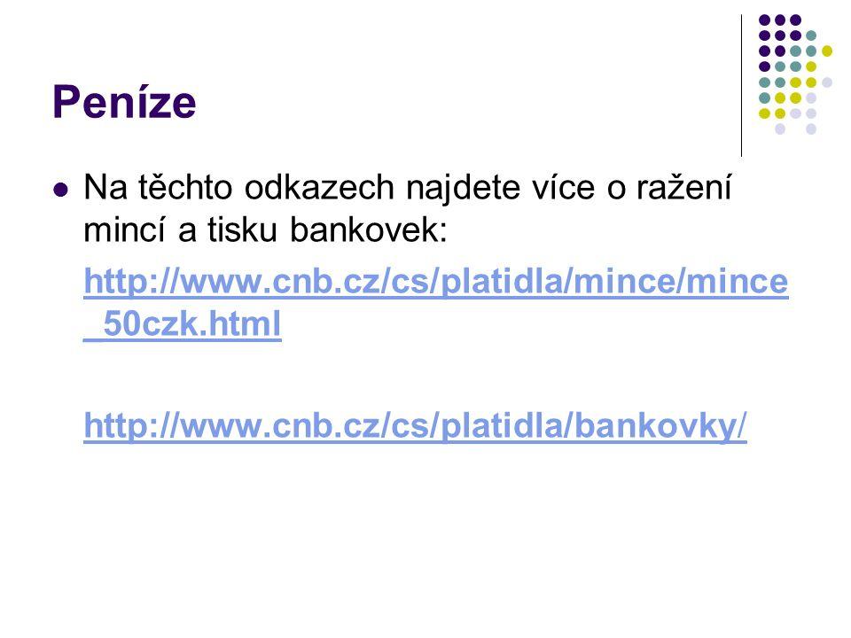 Peníze Na těchto odkazech najdete více o ražení mincí a tisku bankovek: http://www.cnb.cz/cs/platidla/mince/mince _50czk.html http://www.cnb.cz/cs/platidla/bankovky/