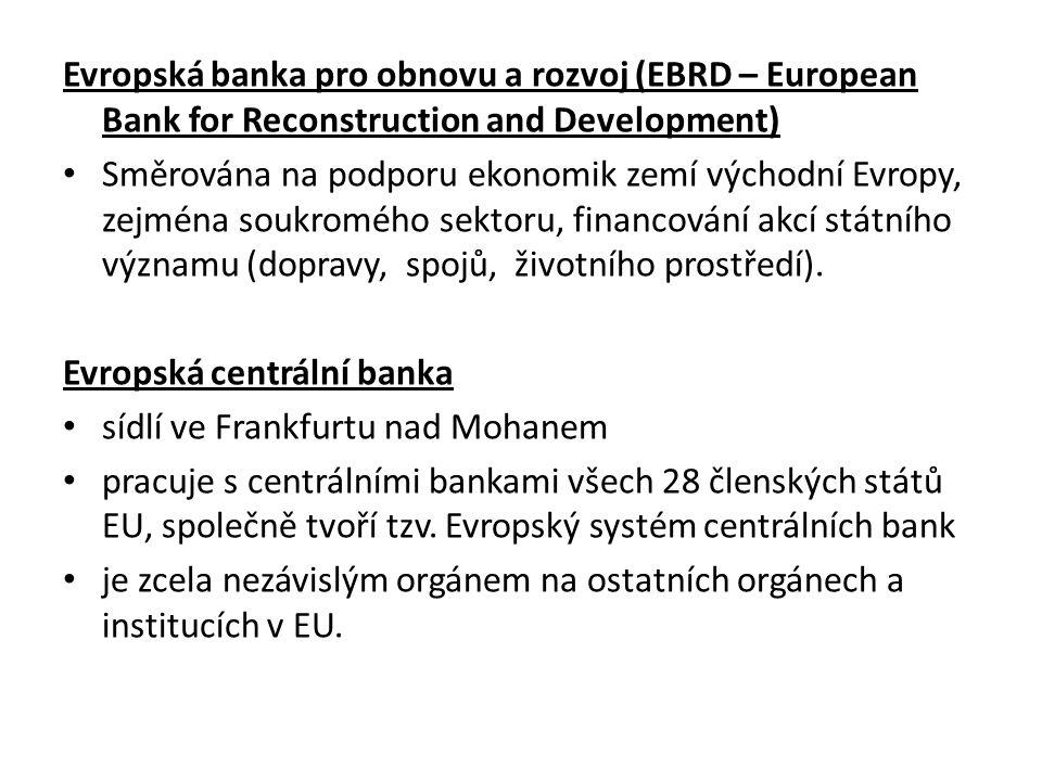 Evropská banka pro obnovu a rozvoj (EBRD – European Bank for Reconstruction and Development) Směrována na podporu ekonomik zemí východní Evropy, zejména soukromého sektoru, financování akcí státního významu (dopravy, spojů, životního prostředí).