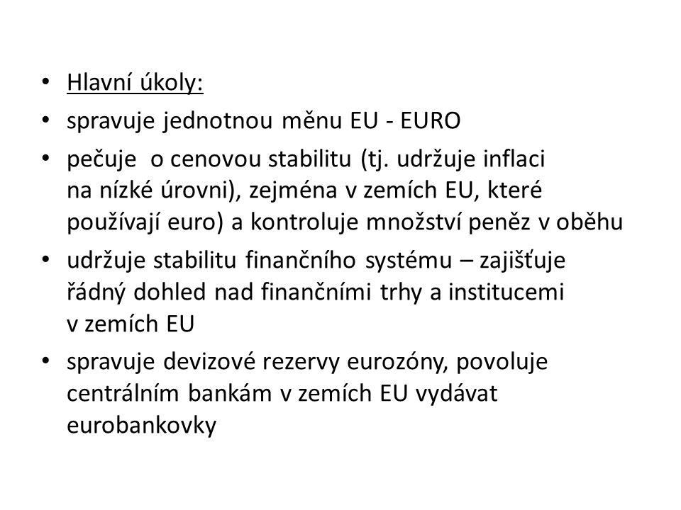Hlavní úkoly: spravuje jednotnou měnu EU - EURO pečuje o cenovou stabilitu (tj.