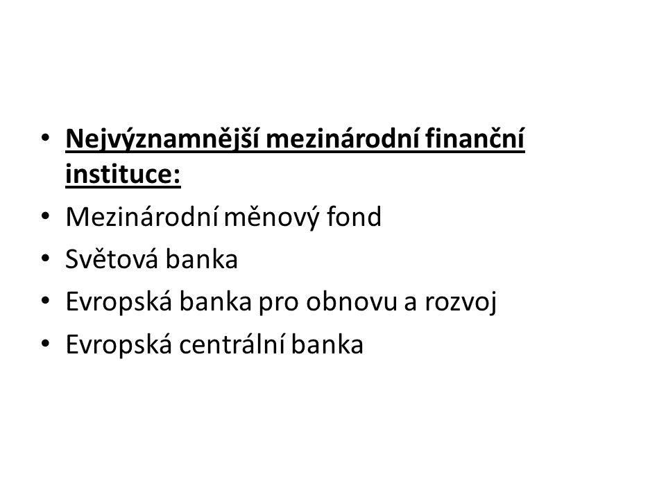 Nejvýznamnější mezinárodní finanční instituce: Mezinárodní měnový fond Světová banka Evropská banka pro obnovu a rozvoj Evropská centrální banka