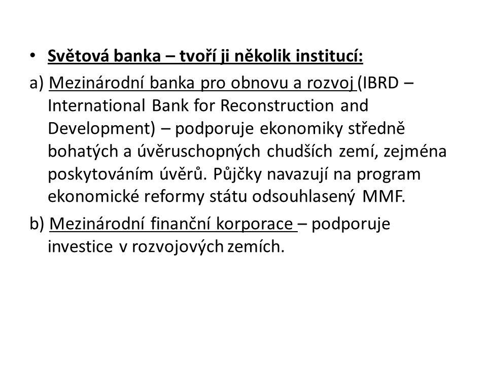 Světová banka – tvoří ji několik institucí: a) Mezinárodní banka pro obnovu a rozvoj (IBRD – International Bank for Reconstruction and Development) – podporuje ekonomiky středně bohatých a úvěruschopných chudších zemí, zejména poskytováním úvěrů.