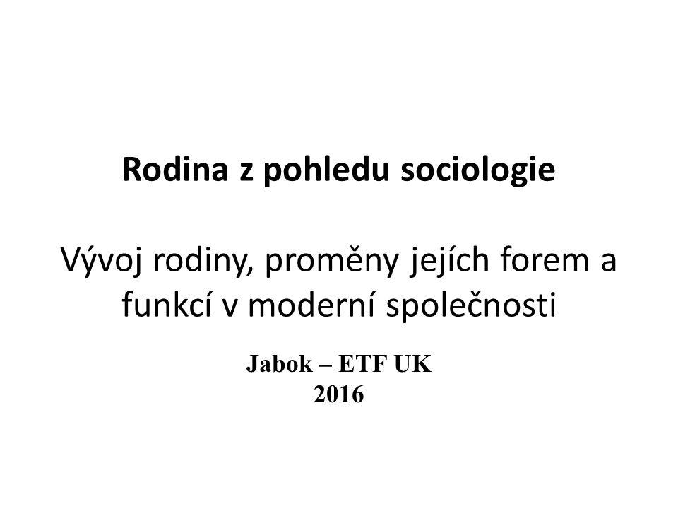 Rodina z pohledu sociologie Vývoj rodiny, proměny jejích forem a funkcí v moderní společnosti Jabok – ETF UK 2016
