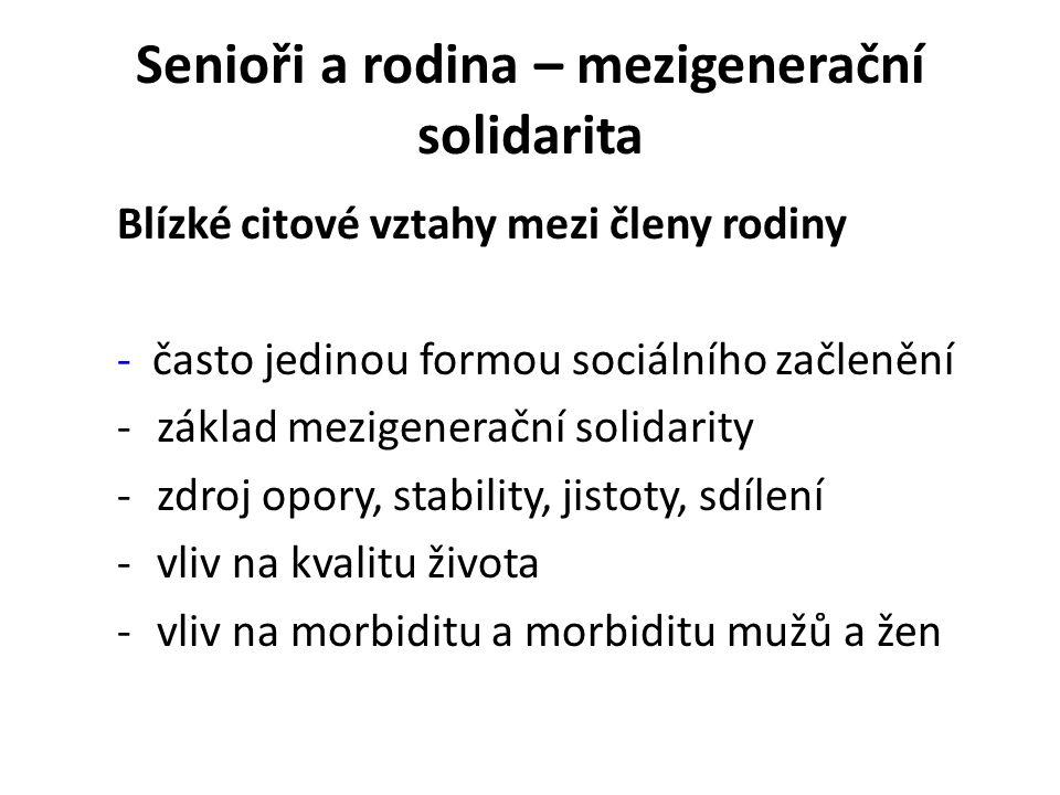 Senioři a rodina – mezigenerační solidarita Blízké citové vztahy mezi členy rodiny - často jedinou formou sociálního začlenění -základ mezigenerační solidarity -zdroj opory, stability, jistoty, sdílení -vliv na kvalitu života -vliv na morbiditu a morbiditu mužů a žen