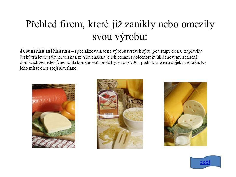 Přehled firem, které již zanikly nebo omezily svou výrobu: Jesenická mlékárna – specializovala se na výrobu tvrdých sýrů, po vstupu do EU zaplavily český trh levné sýry z Polska a ze Slovenska a jejich cenám společnost kvůli daňovému zatížení domácích zemědělců nemohla konkurovat, proto byl v roce 2004 podnik zrušen a objekt zbourán.