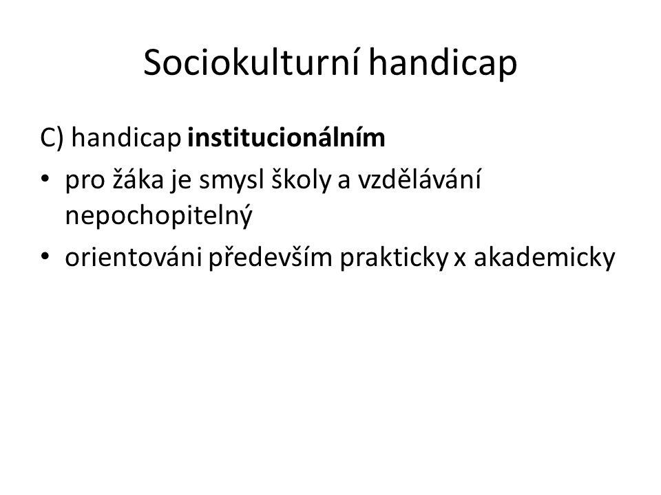 Sociokulturní handicap C) handicap institucionálním pro žáka je smysl školy a vzdělávání nepochopitelný orientováni především prakticky x akademicky