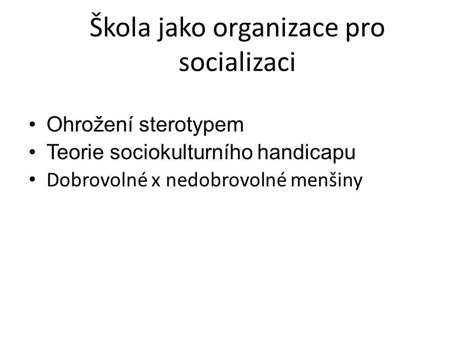 Škola jako organizace pro socializaci Ohrožení sterotypem Teorie sociokulturního handicapu Dobrovolné x nedobrovolné menšiny