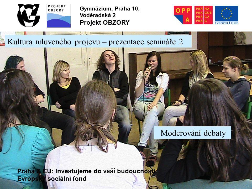 Praha & EU: Investujeme do vaší budoucnosti Evropský sociální fond Gymnázium, Praha 10, Voděradská 2 Projekt OBZORY Kultura mluveného projevu – prezentace semináře 2 Moderování debaty