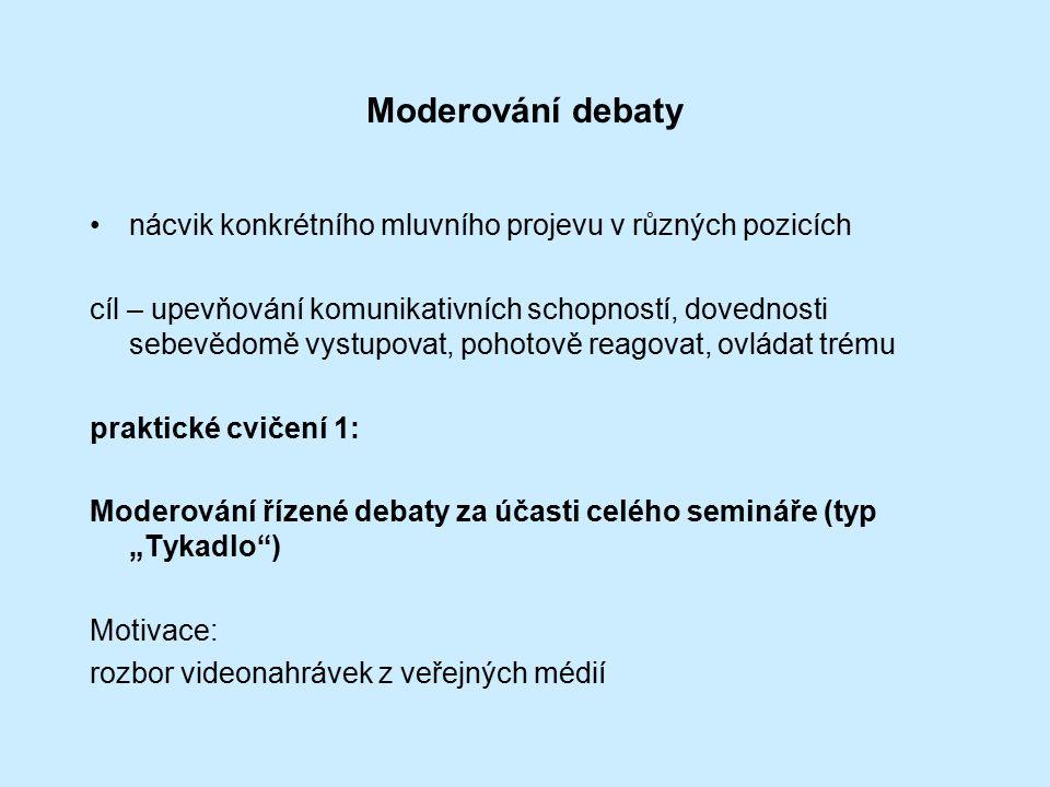 """Moderování debaty nácvik konkrétního mluvního projevu v různých pozicích cíl – upevňování komunikativních schopností, dovednosti sebevědomě vystupovat, pohotově reagovat, ovládat trému praktické cvičení 1: Moderování řízené debaty za účasti celého semináře (typ """"Tykadlo ) Motivace: rozbor videonahrávek z veřejných médií"""