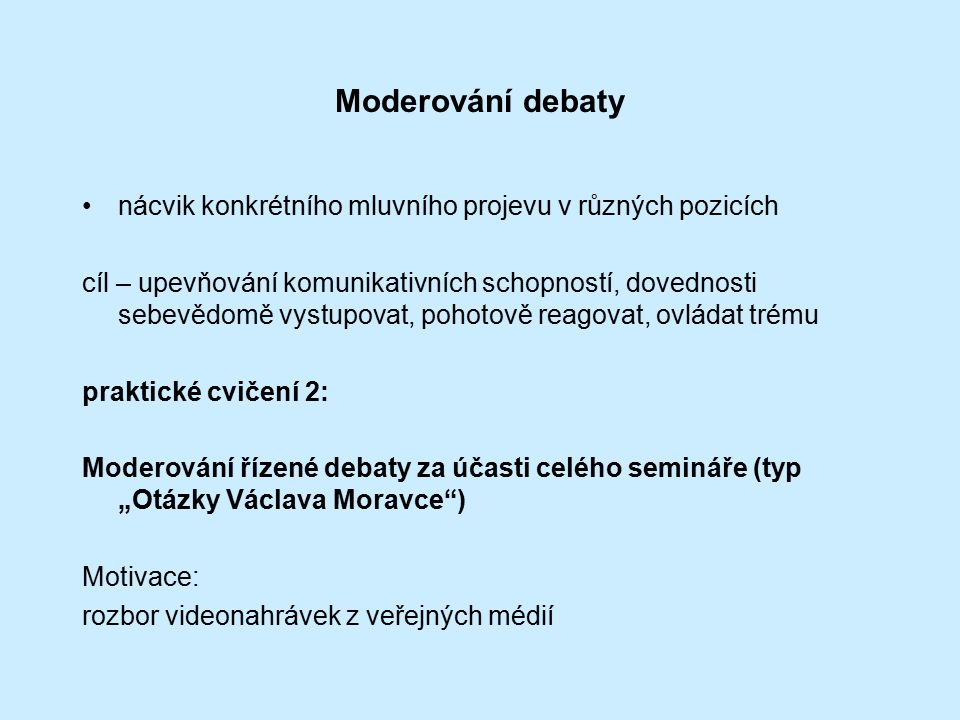 """Moderování debaty nácvik konkrétního mluvního projevu v různých pozicích cíl – upevňování komunikativních schopností, dovednosti sebevědomě vystupovat, pohotově reagovat, ovládat trému praktické cvičení 2: Moderování řízené debaty za účasti celého semináře (typ """"Otázky Václava Moravce ) Motivace: rozbor videonahrávek z veřejných médií"""
