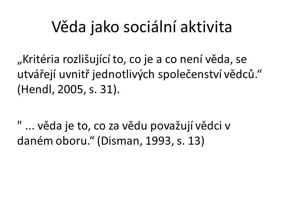 """Věda jako sociální aktivita """"Kritéria rozlišující to, co je a co není věda, se utvářejí uvnitř jednotlivých společenství vědců. (Hendl, 2005, s."""