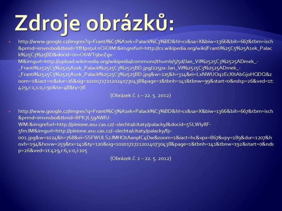  http://www.google.cz/imgres?q=Franti%C5%A1ek+Palack%C3%BD&hl=cs&sa=X&biw=1366&bih=667&tbm=isch &prmd=imvnsbo&tbnid=YfHps5uLnOiOIM:&imgrefurl=http://cs.wikipedia.org/wiki/Franti%25C5%25A1ek_Palac k%25C3%25BD&docid=0mO6WT9beZgv- M&imgurl=http://upload.wikimedia.org/wikipedia/commons/thumb/5/5d/Jan_Vil%2525C3%2525ADmek_- _Franti%2525C5%2525A1ek_Palack%2525C3%2525BD.jpg/225px-Jan_Vil%2525C3%2525ADmek_- _Franti%2525C5%2525A1ek_Palack%2525C3%2525BD.jpg&w=225&h=314&ei=LxNWUOq2EcXItAbGjoHQDQ&z oom=1&iact=rc&dur=16&sig=102017272120240730438&page=1&tbnh=141&tbnw=99&start=0&ndsp=26&ved=1t: 429,r:1,s:0,i:90&tx=48&ty=78 (Obrázek č.