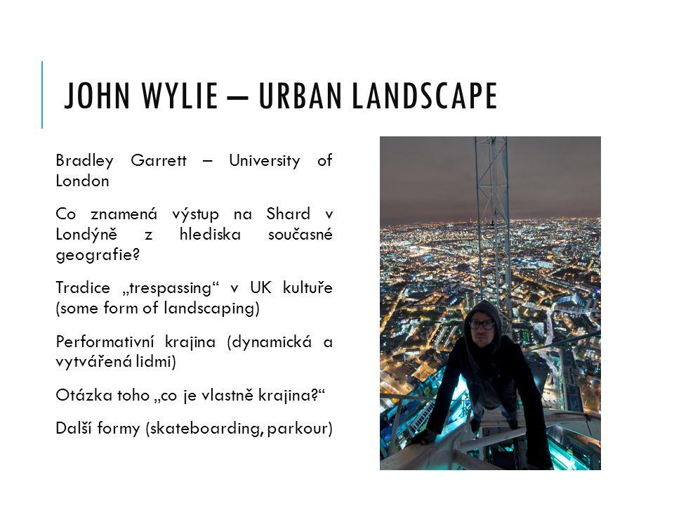 JOHN WYLIE – URBAN LANDSCAPE Bradley Garrett – University of London Co znamená výstup na Shard v Londýně z hlediska současné geografie.