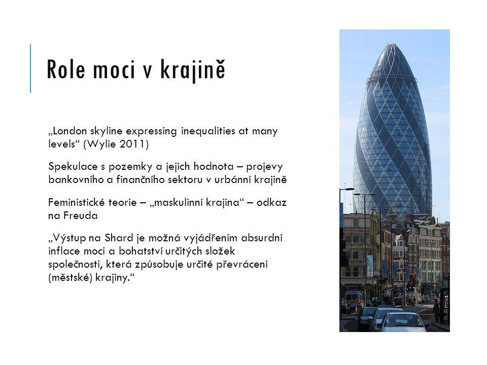 """Role moci v krajině """"London skyline expressing inequalities at many levels (Wylie 2011) Spekulace s pozemky a jejich hodnota – projevy bankovního a finančního sektoru v urbánní krajině Feministické teorie – """"maskulinní krajina – odkaz na Freuda """"Výstup na Shard je možná vyjádřením absurdní inflace moci a bohatství určitých složek společnosti, která způsobuje určité převrácení (městské) krajiny."""