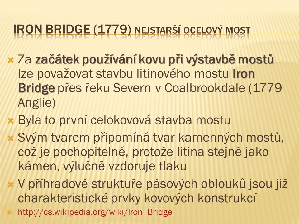 začátek používání kovu při výstavbě mostů Iron Bridge  Za začátek používání kovu při výstavbě mostů lze považovat stavbu litinového mostu Iron Bridge přes řeku Severn v Coalbrookdale (1779 Anglie)  Byla to první celokovová stavba mostu  Svým tvarem připomíná tvar kamenných mostů, což je pochopitelné, protože litina stejně jako kámen, výlučně vzdoruje tlaku  V příhradové struktuře pásových oblouků jsou již charakteristické prvky kovových konstrukcí  http://cs.wikipedia.org/wiki/Iron_Bridge http://cs.wikipedia.org/wiki/Iron_Bridge