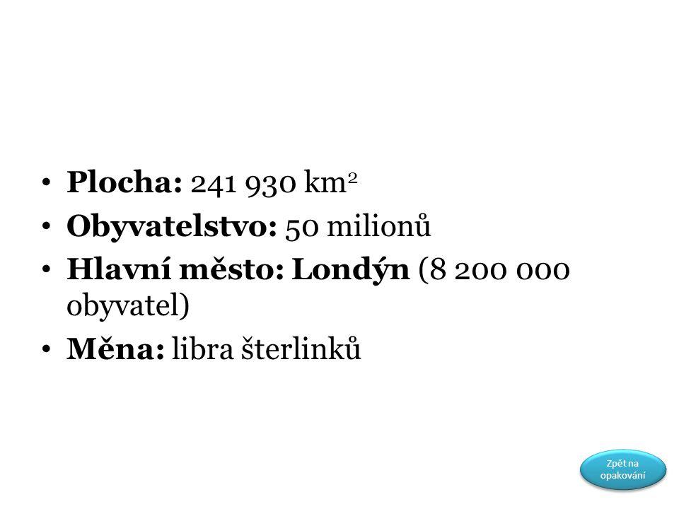 Plocha: 241 930 km 2 Obyvatelstvo: 50 milionů Hlavní město: Londýn (8 200 000 obyvatel) Měna: libra šterlinků Zpět na opakování Zpět na opakování
