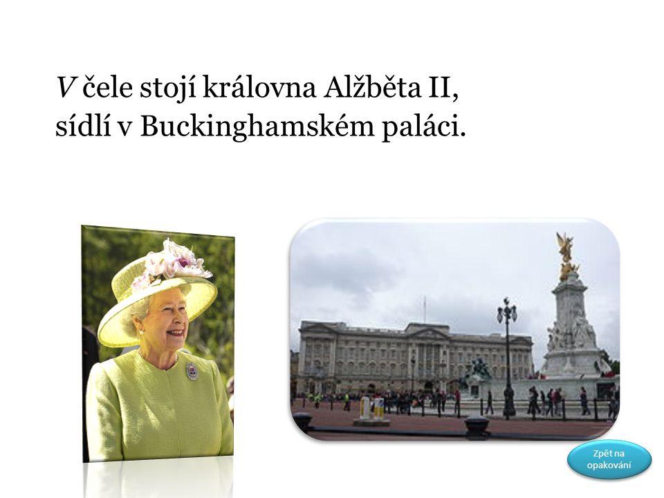 V čele stojí královna Alžběta II, sídlí v Buckinghamském paláci. Zpět na opakování Zpět na opakování