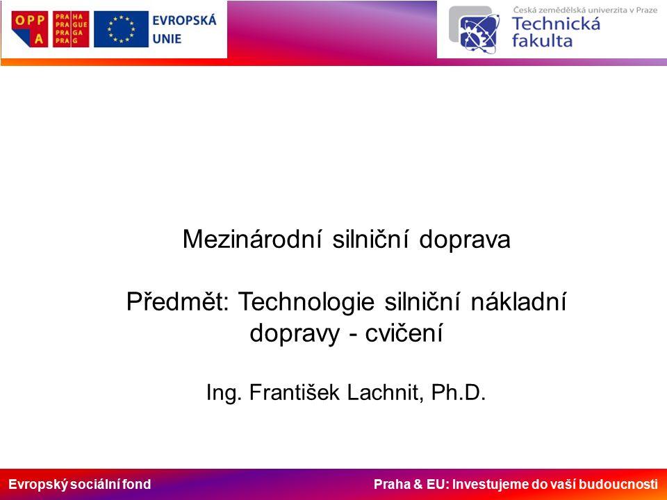 Evropský sociální fond Praha & EU: Investujeme do vaší budoucnosti Mezinárodní silniční doprava Předmět: Technologie silniční nákladní dopravy - cvičení Ing.