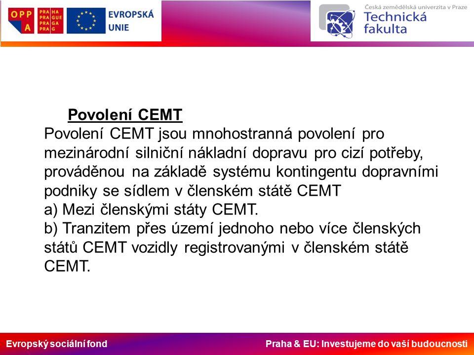 Evropský sociální fond Praha & EU: Investujeme do vaší budoucnosti Povolení CEMT Povolení CEMT jsou mnohostranná povolení pro mezinárodní silniční nákladní dopravu pro cizí potřeby, prováděnou na základě systému kontingentu dopravními podniky se sídlem v členském státě CEMT a) Mezi členskými státy CEMT.