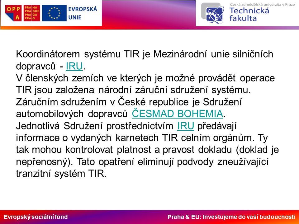 Evropský sociální fond Praha & EU: Investujeme do vaší budoucnosti Koordinátorem systému TIR je Mezinárodní unie silničních dopravců - IRU.IRU V členských zemích ve kterých je možné provádět operace TIR jsou založena národní záruční sdružení systému.