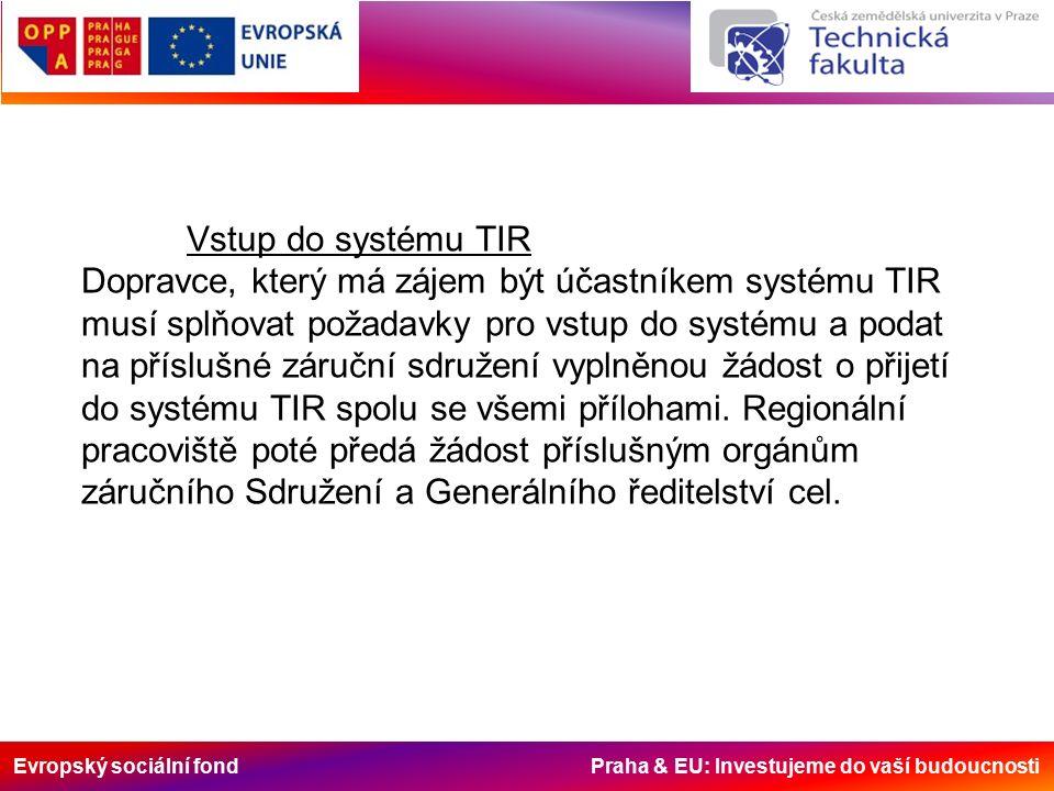 Evropský sociální fond Praha & EU: Investujeme do vaší budoucnosti Vstup do systému TIR Dopravce, který má zájem být účastníkem systému TIR musí splňovat požadavky pro vstup do systému a podat na příslušné záruční sdružení vyplněnou žádost o přijetí do systému TIR spolu se všemi přílohami.