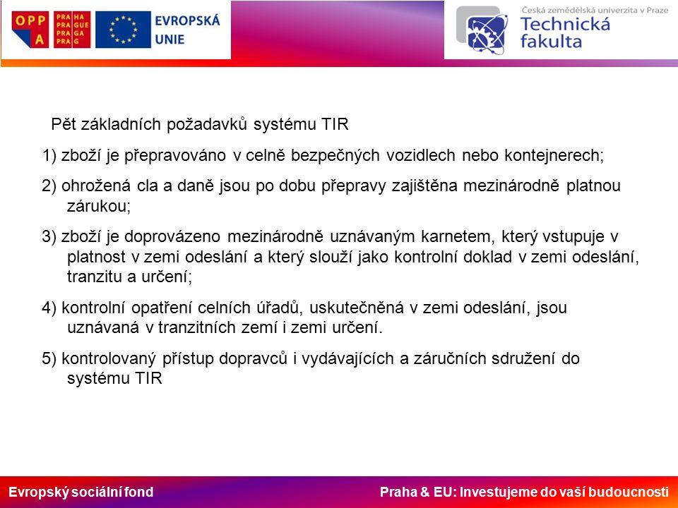 Evropský sociální fond Praha & EU: Investujeme do vaší budoucnosti Pět základních požadavků systému TIR 1) zboží je přepravováno v celně bezpečných vozidlech nebo kontejnerech; 2) ohrožená cla a daně jsou po dobu přepravy zajištěna mezinárodně platnou zárukou; 3) zboží je doprovázeno mezinárodně uznávaným karnetem, který vstupuje v platnost v zemi odeslání a který slouží jako kontrolní doklad v zemi odeslání, tranzitu a určení; 4) kontrolní opatření celních úřadů, uskutečněná v zemi odeslání, jsou uznávaná v tranzitních zemí i zemi určení.