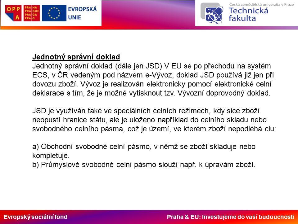 Evropský sociální fond Praha & EU: Investujeme do vaší budoucnosti Jednotný správní doklad Jednotný správní doklad (dále jen JSD) V EU se po přechodu na systém ECS, v ČR vedeným pod názvem e-Vývoz, doklad JSD používá již jen při dovozu zboží.