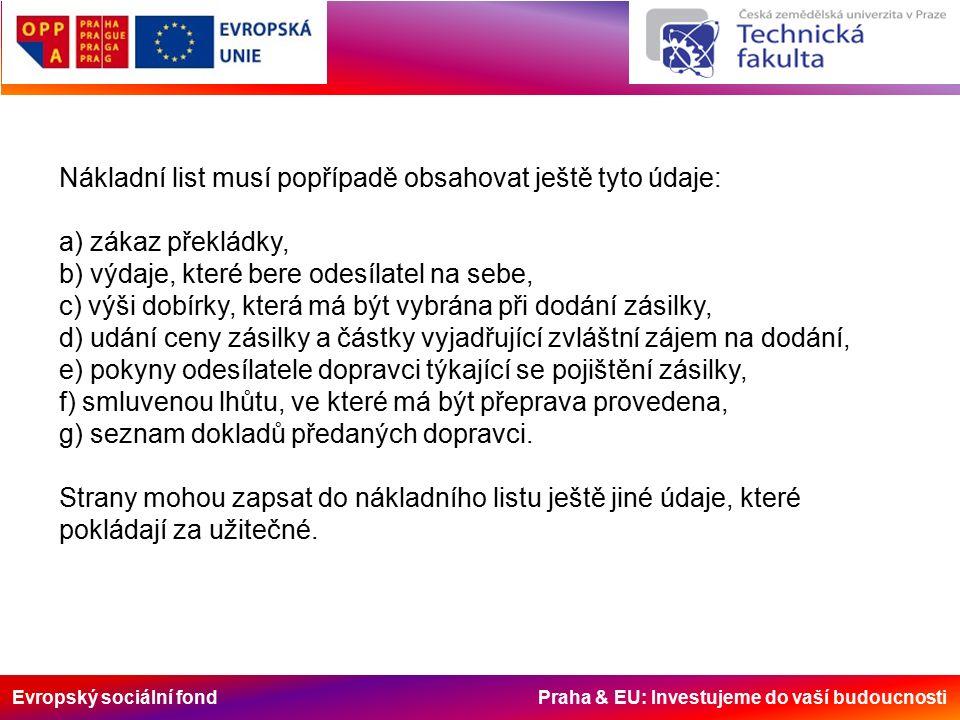 Evropský sociální fond Praha & EU: Investujeme do vaší budoucnosti Nákladní list musí popřípadě obsahovat ještě tyto údaje: a) zákaz překládky, b) výdaje, které bere odesílatel na sebe, c) výši dobírky, která má být vybrána při dodání zásilky, d) udání ceny zásilky a částky vyjadřující zvláštní zájem na dodání, e) pokyny odesílatele dopravci týkající se pojištění zásilky, f) smluvenou lhůtu, ve které má být přeprava provedena, g) seznam dokladů předaných dopravci.