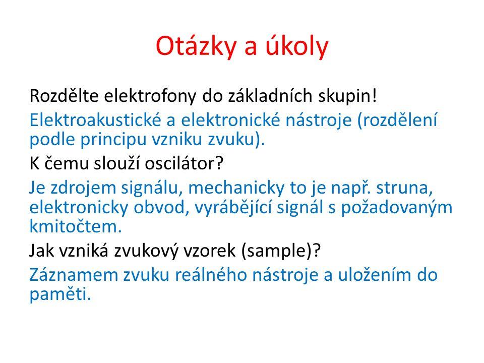 Otázky a úkoly Rozdělte elektrofony do základních skupin! Elektroakustické a elektronické nástroje (rozdělení podle principu vzniku zvuku). K čemu slo