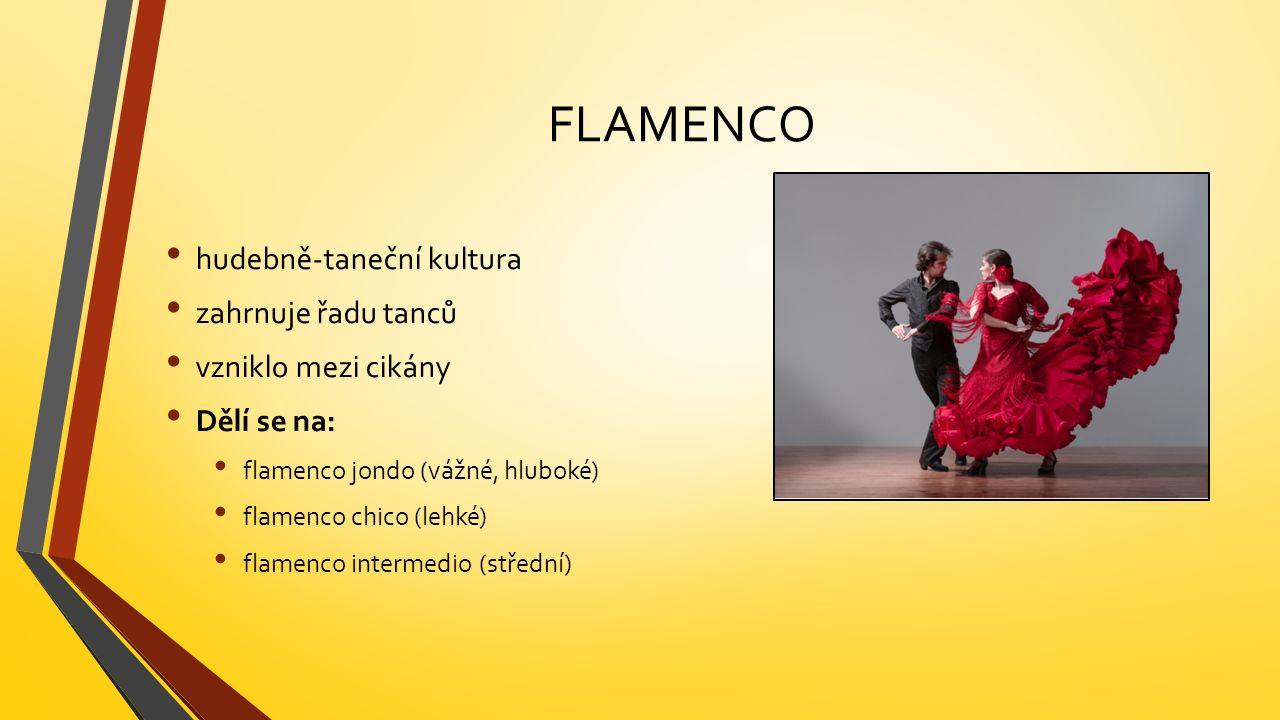 FLAMENCO hudebně-taneční kultura zahrnuje řadu tanců vzniklo mezi cikány Dělí se na: flamenco jondo (vážné, hluboké) flamenco chico (lehké) flamenco intermedio (střední)