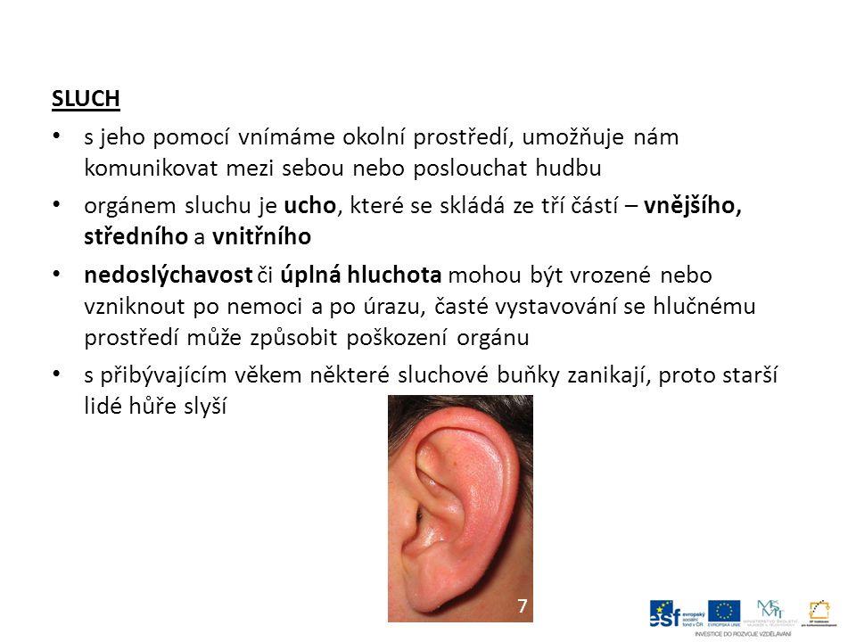 SLUCH s jeho pomocí vnímáme okolní prostředí, umožňuje nám komunikovat mezi sebou nebo poslouchat hudbu orgánem sluchu je ucho, které se skládá ze tří částí – vnějšího, středního a vnitřního nedoslýchavost či úplná hluchota mohou být vrozené nebo vzniknout po nemoci a po úrazu, časté vystavování se hlučnému prostředí může způsobit poškození orgánu s přibývajícím věkem některé sluchové buňky zanikají, proto starší lidé hůře slyší 7
