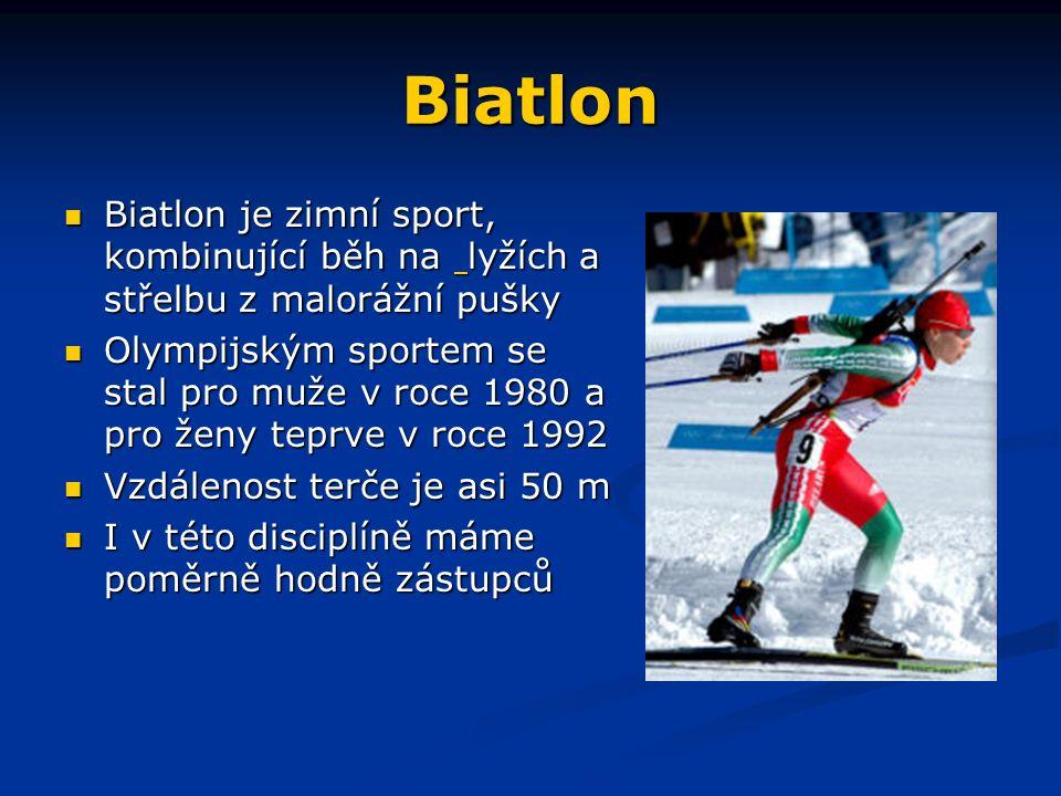 Biatlon Biatlon je zimní sport, kombinující běh na lyžích a střelbu z malorážní pušky Biatlon je zimní sport, kombinující běh na lyžích a střelbu z malorážní pušky Olympijským sportem se stal pro muže v roce 1980 a pro ženy teprve v roce 1992 Olympijským sportem se stal pro muže v roce 1980 a pro ženy teprve v roce 1992 Vzdálenost terče je asi 50 m Vzdálenost terče je asi 50 m I v této disciplíně máme poměrně hodně zástupců I v této disciplíně máme poměrně hodně zástupců
