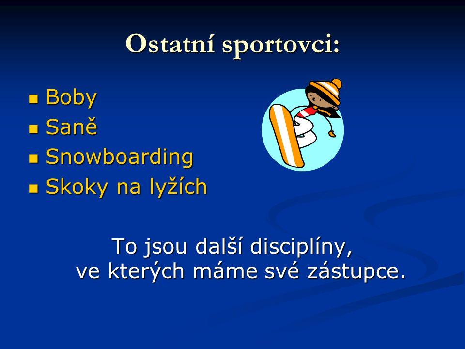 Ostatní sportovci: Boby Boby Saně Saně Snowboarding Snowboarding Skoky na lyžích Skoky na lyžích To jsou další disciplíny, ve kterých máme své zástupce.