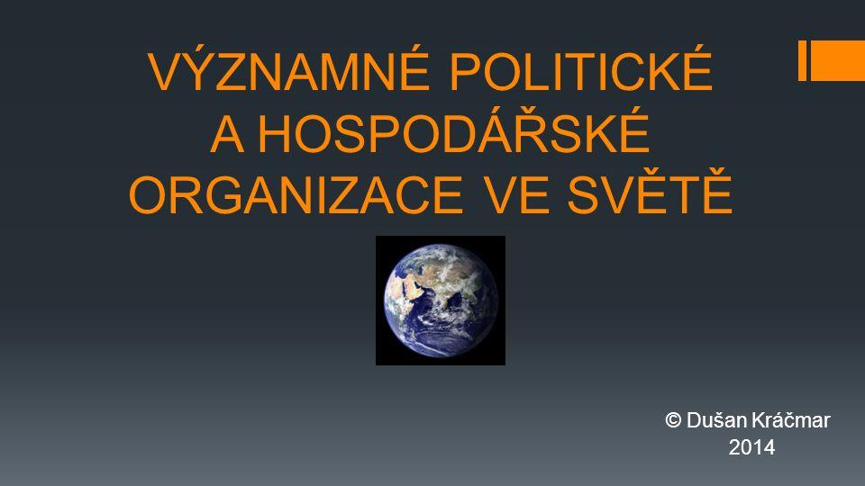 VÝZNAMNÉ POLITICKÉ A HOSPODÁŘSKÉ ORGANIZACE VE SVĚTĚ © Dušan Kráčmar 2014