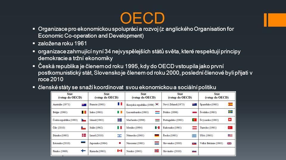 OECD  Organizace pro ekonomickou spolupráci a rozvoj (z anglického Organisation for Economic Co-operation and Development)  založena roku 1961  organizace zahrnující nyní 34 nejvyspělejších států světa, které respektují principy demokracie a tržní ekonomiky  Česká republika je členem od roku 1995, kdy do OECD vstoupila jako první postkomunistický stát, Slovensko je členem od roku 2000, poslední členové byli přijati v roce 2010  členské státy se snaží koordinovat svou ekonomickou a sociální politiku