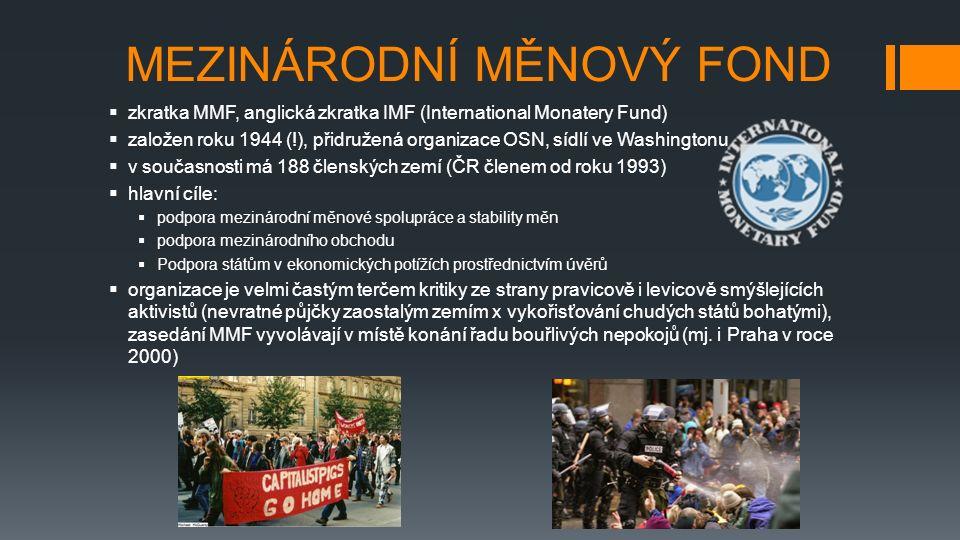 MEZINÁRODNÍ MĚNOVÝ FOND  zkratka MMF, anglická zkratka IMF (International Monatery Fund)  založen roku 1944 (!), přidružená organizace OSN, sídlí ve Washingtonu  v současnosti má 188 členských zemí (ČR členem od roku 1993)  hlavní cíle:  podpora mezinárodní měnové spolupráce a stability měn  podpora mezinárodního obchodu  Podpora státům v ekonomických potížích prostřednictvím úvěrů  organizace je velmi častým terčem kritiky ze strany pravicově i levicově smýšlejících aktivistů (nevratné půjčky zaostalým zemím x vykořisťování chudých států bohatými), zasedání MMF vyvolávají v místě konání řadu bouřlivých nepokojů (mj.