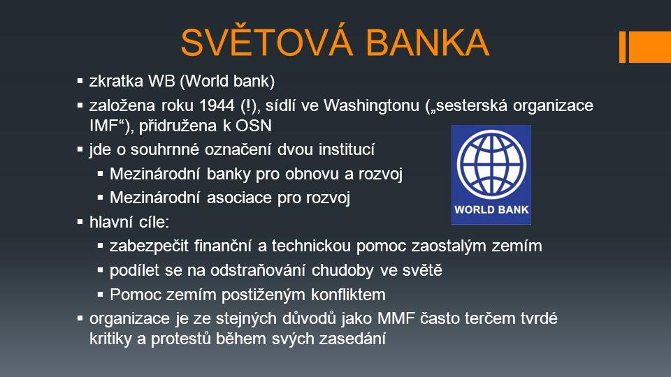 """SVĚTOVÁ BANKA  zkratka WB (World bank)  založena roku 1944 (!), sídlí ve Washingtonu (""""sesterská organizace IMF ), přidružena k OSN  jde o souhrnné označení dvou institucí  Mezinárodní banky pro obnovu a rozvoj  Mezinárodní asociace pro rozvoj  hlavní cíle:  zabezpečit finanční a technickou pomoc zaostalým zemím  podílet se na odstraňování chudoby ve světě  Pomoc zemím postiženým konfliktem  organizace je ze stejných důvodů jako MMF často terčem tvrdé kritiky a protestů během svých zasedání"""