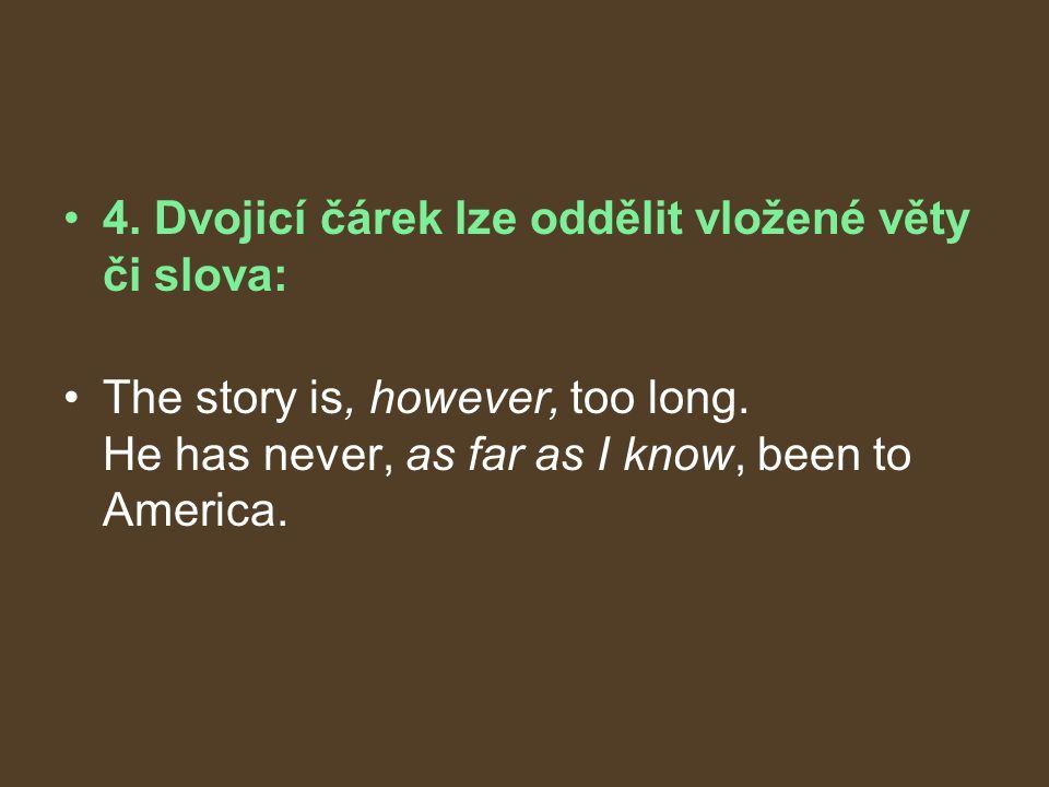 4. Dvojicí čárek lze oddělit vložené věty či slova: The story is, however, too long.