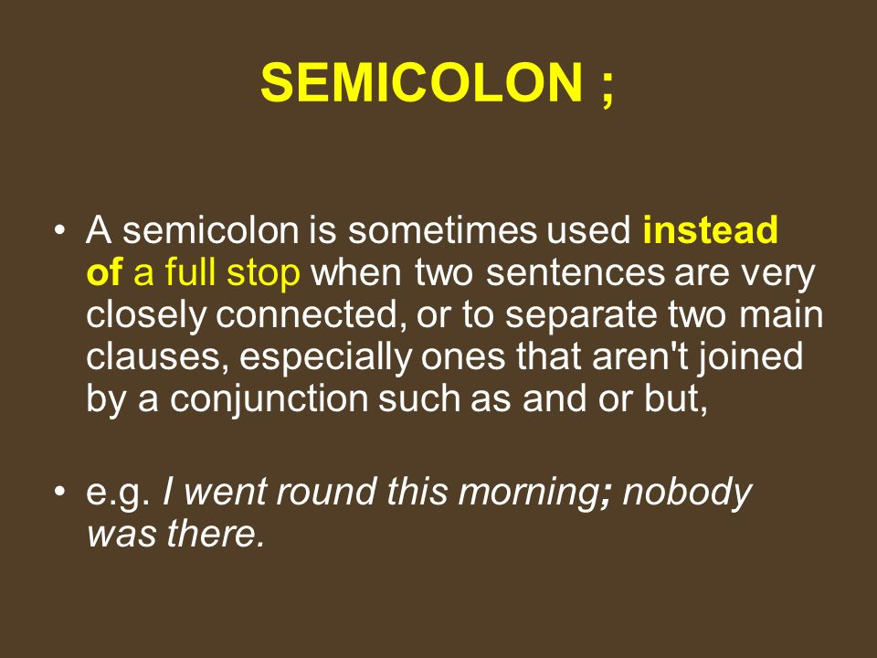 SEMICOLON ; A semicolon is sometimes used instead of a full stop when two sentences are very closely connected, or to separate two main clauses, especially ones that aren t joined by a conjunction such as and or but, e.g.