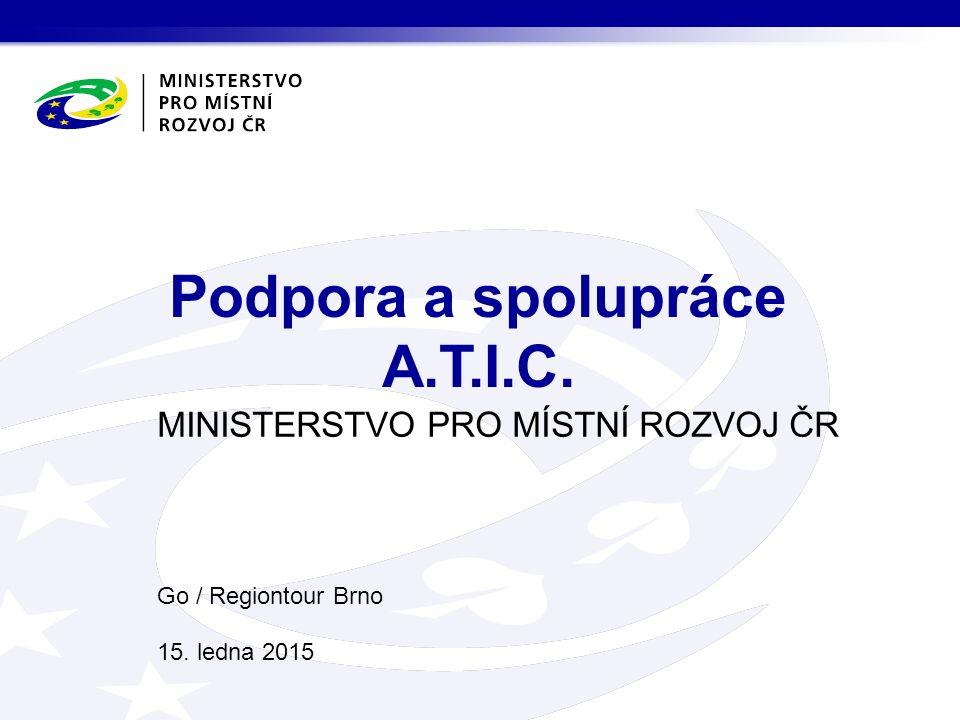 MINISTERSTVO PRO MÍSTNÍ ROZVOJ ČR Go / Regiontour Brno 15. ledna 2015 Podpora a spolupráce A.T.I.C.