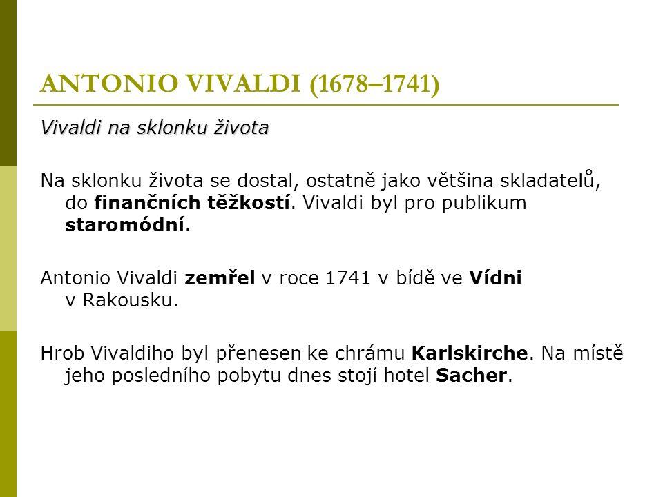 ANTONIO VIVALDI (1678–1741) Vivaldi na sklonku života Na sklonku života se dostal, ostatně jako většina skladatelů, do finančních těžkostí.