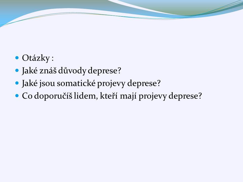 Otázky : Jaké znáš důvody deprese? Jaké jsou somatické projevy deprese? Co doporučíš lidem, kteří mají projevy deprese?