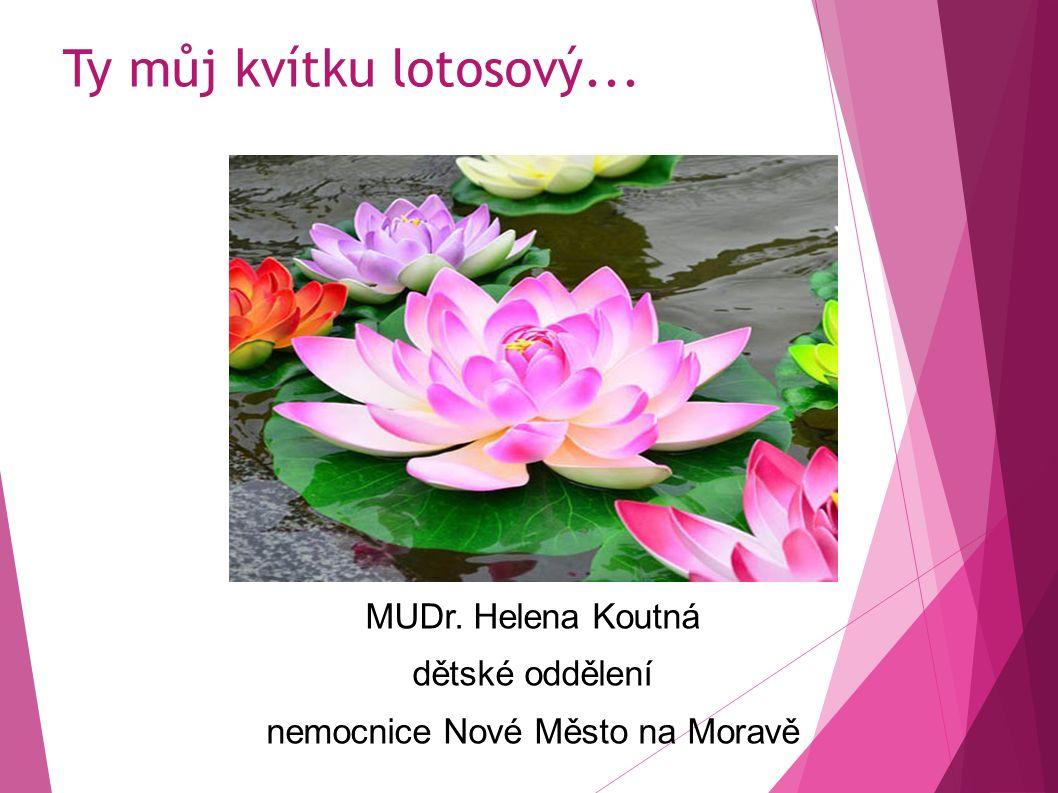 Ty můj kvítku lotosový... MUDr. Helena Koutná dětské oddělení nemocnice Nové Město na Moravě