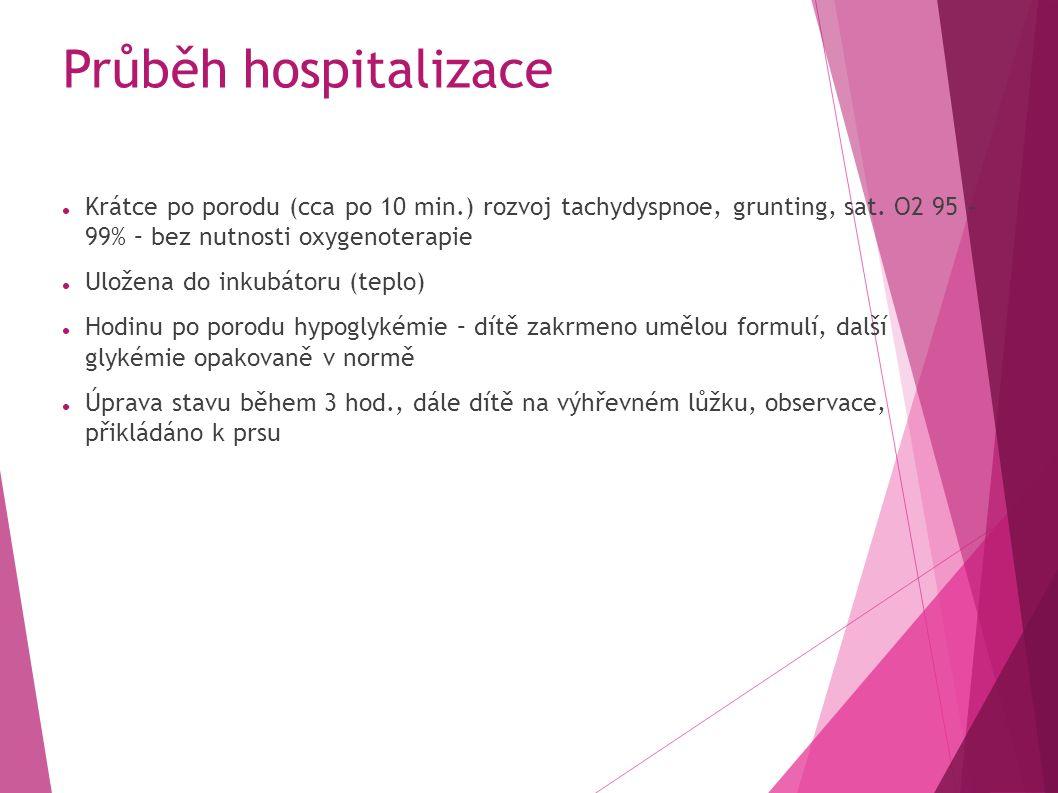 Průběh hospitalizace Krátce po porodu (cca po 10 min.) rozvoj tachydyspnoe, grunting, sat.