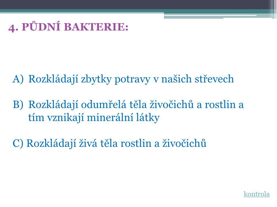 4. PŮDNÍ BAKTERIE: A)Rozkládají zbytky potravy v našich střevech B)Rozkládají odumřelá těla živočichů a rostlin a tím vznikají minerální látky C) Rozk