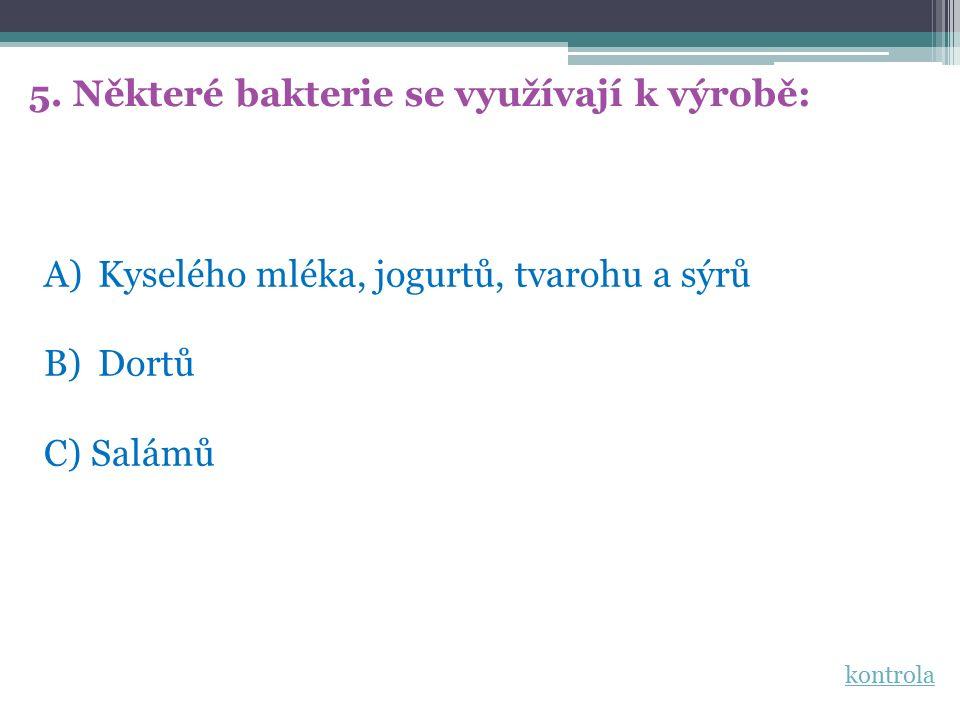 5. Některé bakterie se využívají k výrobě: A)Kyselého mléka, jogurtů, tvarohu a sýrů B)Dortů C) Salámů kontrola