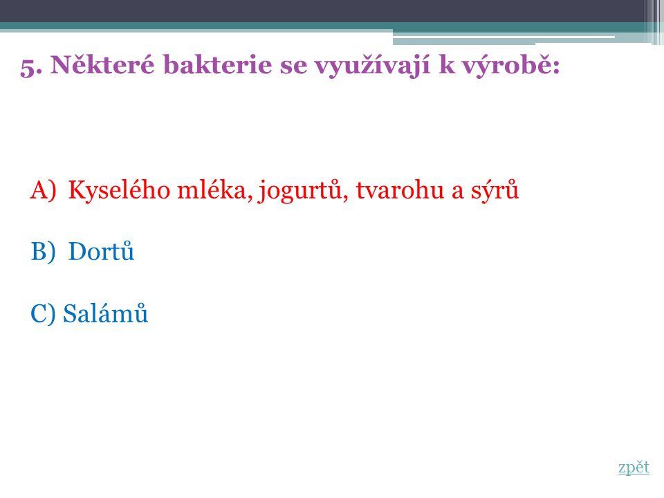 5. Některé bakterie se využívají k výrobě: A)Kyselého mléka, jogurtů, tvarohu a sýrů B)Dortů C) Salámů zpět