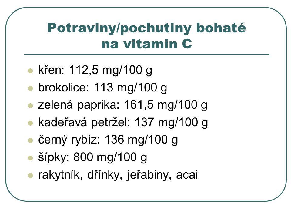 Potraviny/pochutiny bohaté na vitamin C křen: 112,5 mg/100 g brokolice: 113 mg/100 g zelená paprika: 161,5 mg/100 g kadeřavá petržel: 137 mg/100 g černý rybíz: 136 mg/100 g šípky: 800 mg/100 g rakytník, dřínky, jeřabiny, acai